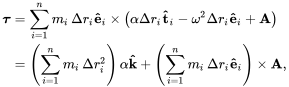 {\displaystyle {\begin{aligned}{\boldsymbol {\tau }}&=\sum _{i=1}^{n}m_{i}\,\Delta r_{i}\mathbf {\hat {e}} _{i}\times \left(\alpha \Delta r_{i}\mathbf {\hat {t}} _{i}-\omega ^{2}\Delta r_{i}\mathbf {\hat {e}} _{i}+\mathbf {A} \right)\\&=\left(\sum _{i=1}^{n}m_{i}\,\Delta r_{i}^{2}\right)\alpha \mathbf {\hat {k}} +\left(\sum _{i=1}^{n}m_{i}\,\Delta r_{i}\mathbf {\hat {e}} _{i}\right)\times \mathbf {A} ,\end{aligned}}}