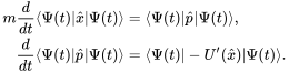 \begin{align} m\frac{d}{dt} \langle \Psi(t)   \hat{x}   \Psi(t) \rangle &= \langle \Psi(t)   \hat{p}   \Psi(t) \rangle, \\ \frac{d}{dt} \langle \Psi(t)   \hat{p}   \Psi(t) \rangle &= \langle \Psi(t)   -U'(\hat{x})   \Psi(t) \rangle. \end{align}