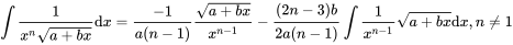 {\displaystyle \int {\frac {1}{x^{n}{\sqrt {a+bx}}}}{\mbox{d}}x={\frac {-1}{a(n-1)}}{\frac {\sqrt {a+bx}}{x^{n-1}}}-{\frac {(2n-3)b}{2a(n-1)}}\int {\frac {1}{x^{n-1}}}{\sqrt {a+bx}}{\mbox{d}}x,n\neq 1}