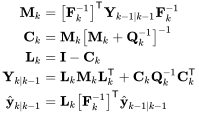 {\displaystyle {\begin{aligned}\mathbf {M} _{k}&=\left[\mathbf {F} _{k}^{-1}\right]^{\textsf {T}}\mathbf {Y} _{k-1\mid k-1}\mathbf {F} _{k}^{-1}\\\mathbf {C} _{k}&=\mathbf {M} _{k}\left[\mathbf {M} _{k}+\mathbf {Q} _{k}^{-1}\right]^{-1}\\\mathbf {L} _{k}&=\mathbf {I} -\mathbf {C} _{k}\\\mathbf {Y} _{k\mid k-1}&=\mathbf {L} _{k}\mathbf {M} _{k}\mathbf {L} _{k}^{\textsf {T}}+\mathbf {C} _{k}\mathbf {Q} _{k}^{-1}\mathbf {C} _{k}^{\textsf {T}}\\{\hat {\mathbf {y} }}_{k\mid k-1}&=\mathbf {L} _{k}\left[\mathbf {F} _{k}^{-1}\right]^{\textsf {T}}{\hat {\mathbf {y} }}_{k-1\mid k-1}\end{aligned}}}