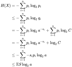{\displaystyle {\begin{aligned}H(X)&=-\sum _{i=1}^{n}p_{i}\log _{2}p_{i}\\&\leq -\sum _{i=1}^{n}p_{i}\log _{2}q_{i}\\&=-\sum _{i=1}^{n}p_{i}\log _{2}a^{-s_{i}}+\sum _{i=1}^{n}p_{i}\log _{2}C\\&=-\sum _{i=1}^{n}p_{i}\log _{2}a^{-s_{i}}+\log _{2}C\\&\leq -\sum _{i=1}^{n}-s_{i}p_{i}\log _{2}a\\&\leq \mathbb {E} S\log _{2}a\\\end{aligned}}}