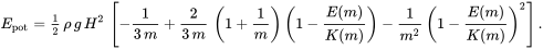 E_{{\text{pot}}}={\tfrac  12}\,\rho \,g\,H^{2}\,\left[-{\frac  {1}{3\,m}}+{\frac  {2}{3\,m}}\,\left(1+{\frac  {1}{m}}\right)\left(1-{\frac  {E(m)}{K(m)}}\right)-{\frac  {1}{m^{2}}}\,\left(1-{\frac  {E(m)}{K(m)}}\right)^{2}\right].