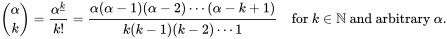 \binom \alpha k = \frac{\alpha^{\underline k}}{k!} = \frac{\alpha(\alpha-1)(\alpha-2)\cdots(\alpha-k+1)}{k(k-1)(k-2)\cdots 1}   \quad\mbox{for } k\in\N \mbox{ and arbitrary } \alpha.