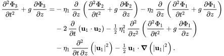 {\begin{aligned}{\frac  {\partial ^{2}\Phi _{3}}{\partial t^{2}}}+g\,{\frac  {\partial \Phi _{3}}{\partial z}}=&-\eta _{1}\,{\frac  {\partial }{\partial z}}\left({\frac  {\partial ^{2}\Phi _{2}}{\partial t^{2}}}+g\,{\frac  {\partial \Phi _{2}}{\partial z}}\right)-\eta _{2}\,{\frac  {\partial }{\partial z}}\left({\frac  {\partial ^{2}\Phi _{1}}{\partial t^{2}}}+g\,{\frac  {\partial \Phi _{1}}{\partial z}}\right)\\&-2\,{\frac  {\partial }{\partial t}}\left({\mathbf  {u}}_{1}\cdot {\mathbf  {u}}_{2}\right)-{\tfrac  12}\,\eta _{1}^{2}\,{\frac  {\partial ^{2}}{\partial z^{2}}}\left({\frac  {\partial ^{2}\Phi _{1}}{\partial t^{2}}}+g\,{\frac  {\partial \Phi _{1}}{\partial z}}\right)\\&-\eta _{1}\,{\frac  {\partial ^{2}}{\partial t\,\partial z}}\left(|{\mathbf  {u}}_{1}|^{2}\right)-{\tfrac  12}\,{\mathbf  {u}}_{1}\cdot {\boldsymbol  {\nabla }}\left(|{\mathbf  {u}}_{1}|^{2}\right).\end{aligned}}
