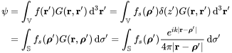 {\begin{aligned}\psi &=\int _{{\mathbb  {V}}}f({\mathbf  {r}}')G({\mathbf  {r}},{\mathbf  {r}}')\,{\mathrm  {d}}^{3}{\mathbf  {r}}'=\int _{{\mathbb  {V}}}f_{s}({\boldsymbol  {\rho }}')\delta (z')G({\mathbf  {r}},{\mathbf  {r}}')\,{\mathrm  {d}}^{3}{\mathbf  {r}}'\\&=\int _{{\mathbb  {S}}}f_{s}({\boldsymbol  {\rho }}')G({\mathbf  {r}},{\boldsymbol  {\rho }}')\,{\mathrm  {d}}\sigma '=\int _{{\mathbb  {S}}}f_{s}({\boldsymbol  {\rho }}'){\frac  {e^{{ik|{\mathbf  {r}}-{\boldsymbol  {\rho }}'|}}}{4\pi |{\mathbf  {r}}-{\boldsymbol  {\rho }}'|}}\,{\mathrm  {d}}\sigma '\\\end{aligned}}