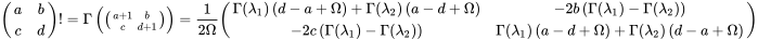 {\displaystyle \left.{\begin{pmatrix}a&b\\c&d\end{pmatrix}}\right.!=\Gamma \left({\bigl (}{\begin{smallmatrix}a+1&b\\c&d+1\end{smallmatrix}}{\bigr )}\right)={\frac {1}{2\Omega }}{\begin{pmatrix}\Gamma (\lambda _{1})\left(d-a+\Omega \right)+\Gamma (\lambda _{2})\left(a-d+\Omega \right)&-2b\left(\Gamma (\lambda _{1})-\Gamma (\lambda _{2})\right)\\-2c\left(\Gamma (\lambda _{1})-\Gamma (\lambda _{2})\right)&\Gamma (\lambda _{1})\left(a-d+\Omega \right)+\Gamma (\lambda _{2})\left(d-a+\Omega \right)\end{pmatrix}}}