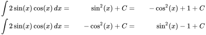 {\begin{aligned}\int 2\sin(x)\cos(x)\,dx&=&\sin ^{2}(x)+C&=&-\cos ^{2}(x)+1+C\\\int 2\sin(x)\cos(x)\,dx&=&-\cos ^{2}(x)+C&=&\sin ^{2}(x)-1+C\end{aligned}}