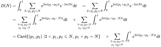 {\begin{aligned}D(N)&=\int _{0}^{1}\sum _{{2<p_{1},p_{2}\leqslant N}}e^{{2\pi i(p_{1}+p_{2})t}}e^{{-2\pi iNt}}{\mathrm  {d}}t\quad =\sum _{{2<p_{1},p_{2}\leqslant N}}\int _{0}^{1}e^{{2\pi i(p_{1}+p_{2})t}}e^{{-2\pi iNt}}{\mathrm  {d}}t\\&=\sum _{{{2<p_{1},p_{2}\leqslant N \atop {p_{1}+p_{2}=N}}}}\int _{0}^{1}e^{{2\pi i(p_{1}+p_{2}-N)t}}{\mathrm  {d}}t\quad +\sum _{{{2<p_{1},p_{2}\leqslant N \atop {p_{1}+p_{2}\neq N}}}}\int _{0}^{1}e^{{2\pi i(p_{1}+p_{2}-N)t}}{\mathrm  {d}}t\\&=\operatorname {Card}\{(p_{1},p_{2})\,\,|2<p_{1},p_{2}\leqslant N,\,p_{1}+p_{2}=N\}\quad +\sum _{{{2<p_{1},p_{2}\leqslant N \atop {p_{1}+p_{2}\neq N}}}}\int _{0}^{1}e^{{2\pi i(p_{1}+p_{2}-N)t}}{\mathrm  {d}}t\end{aligned}}