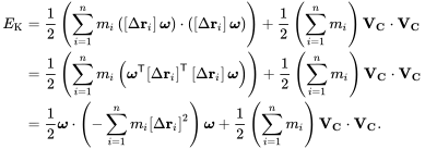 {\displaystyle {\begin{aligned}E_{\text{K}}&={\frac {1}{2}}\left(\sum _{i=1}^{n}m_{i}\left(\left[\Delta \mathbf {r} _{i}\right]{\boldsymbol {\omega }}\right)\cdot \left(\left[\Delta \mathbf {r} _{i}\right]{\boldsymbol {\omega }}\right)\right)+{\frac {1}{2}}\left(\sum _{i=1}^{n}m_{i}\right)\mathbf {V} _{\mathbf {C} }\cdot \mathbf {V} _{\mathbf {C} }\\&={\frac {1}{2}}\left(\sum _{i=1}^{n}m_{i}\left({\boldsymbol {\omega }}^{\mathsf {T}}\left[\Delta \mathbf {r} _{i}\right]^{\mathsf {T}}\left[\Delta \mathbf {r} _{i}\right]{\boldsymbol {\omega }}\right)\right)+{\frac {1}{2}}\left(\sum _{i=1}^{n}m_{i}\right)\mathbf {V} _{\mathbf {C} }\cdot \mathbf {V} _{\mathbf {C} }\\&={\frac {1}{2}}{\boldsymbol {\omega }}\cdot \left(-\sum _{i=1}^{n}m_{i}\left[\Delta \mathbf {r} _{i}\right]^{2}\right){\boldsymbol {\omega }}+{\frac {1}{2}}\left(\sum _{i=1}^{n}m_{i}\right)\mathbf {V} _{\mathbf {C} }\cdot \mathbf {V} _{\mathbf {C} }.\end{aligned}}}