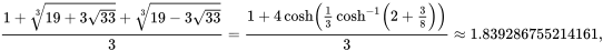 {\displaystyle {\frac {1+{\sqrt[{3}]{19+3{\sqrt {33}}}}+{\sqrt[{3}]{19-3{\sqrt {33}}}}}{3}}={\frac {1+4\cosh \left({\frac {1}{3}}\cosh ^{-1}\left(2+{\frac {3}{8}}\right)\right)}{3}}\approx 1.839286755214161,}