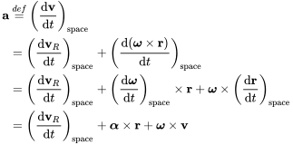 {\begin{aligned}{\mathbf  {a}}&\ {\stackrel  {def}{=}}\ \left({\frac  {{\mathrm  {d}}{\mathbf  {v}}}{{\mathrm  {d}}t}}\right)_{{{\mathrm  {space}}}}\\&=\left({\frac  {{\mathrm  {d}}{\mathbf  {v}}_{R}}{{\mathrm  {d}}t}}\right)_{{{\mathrm  {space}}}}+\left({\frac  {{\mathrm  {d}}({\boldsymbol  {\omega }}\times {\mathbf  {r}})}{{\mathrm  {d}}t}}\right)_{{{\mathrm  {space}}}}\\&=\left({\frac  {{\mathrm  {d}}{\mathbf  {v}}_{R}}{{\mathrm  {d}}t}}\right)_{{{\mathrm  {space}}}}+\left({\frac  {{\mathrm  {d}}{\boldsymbol  {\omega }}}{{\mathrm  {d}}t}}\right)_{{{\mathrm  {space}}}}\times {\mathbf  {r}}+{\boldsymbol  {\omega }}\times \left({\frac  {{\mathrm  {d}}{\mathbf  {r}}}{{\mathrm  {d}}t}}\right)_{{{\mathrm  {space}}}}\\&=\left({\frac  {{\mathrm  {d}}{\mathbf  {v}}_{R}}{{\mathrm  {d}}t}}\right)_{{{\mathrm  {space}}}}+{\boldsymbol  {\alpha }}\times {\mathbf  {r}}+{\boldsymbol  {\omega }}\times {\mathbf  {v}}\\\end{aligned}}