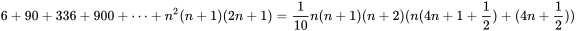 {\displaystyle 6+90+336+900+\dots +n^{2}(n+1)(2n+1)={\frac {1}{10}}n(n+1)(n+2)(n(4n+1+{\frac {1}{2}})+(4n+{\frac {1}{2}}))}