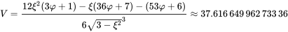 {\displaystyle V={\frac {12\xi ^{2}(3\varphi +1)-\xi (36\varphi +7)-(53\varphi +6)}{6{\sqrt {3-\xi ^{2}}}^{3}}}\approx 37.616\,649\,962\,733\,36}