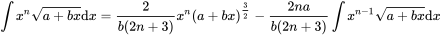 {\displaystyle \int x^{n}{\sqrt {a+bx}}{\mbox{d}}x={\frac {2}{b(2n+3)}}x^{n}(a+bx)^{\frac {3}{2}}-{\frac {2na}{b(2n+3)}}\int x^{n-1}{\sqrt {a+bx}}{\mbox{d}}x}