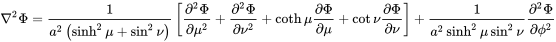 \nabla ^{{2}}\Phi ={\frac  {1}{a^{{2}}\left(\sinh ^{{2}}\mu +\sin ^{{2}}\nu \right)}}\left[{\frac  {\partial ^{{2}}\Phi }{\partial \mu ^{{2}}}}+{\frac  {\partial ^{{2}}\Phi }{\partial \nu ^{{2}}}}+\coth \mu {\frac  {\partial \Phi }{\partial \mu }}+\cot \nu {\frac  {\partial \Phi }{\partial \nu }}\right]+{\frac  {1}{a^{{2}}\sinh ^{{2}}\mu \sin ^{{2}}\nu }}{\frac  {\partial ^{{2}}\Phi }{\partial \phi ^{{2}}}}