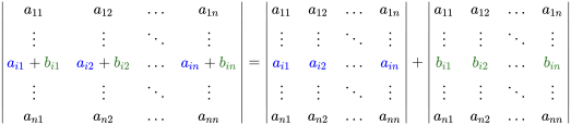 {\displaystyle {\begin{vmatrix}a_{11}&a_{12}&\dots &a_{1n}\\\vdots &\vdots &\ddots &\vdots \\{\color {blue}a_{i1}}+{\color {OliveGreen}b_{i1}}&{\color {blue}a_{i2}}+{\color {OliveGreen}b_{i2}}&\dots &{\color {blue}a_{in}}+{\color {OliveGreen}b_{in}}\\\vdots &\vdots &\ddots &\vdots \\a_{n1}&a_{n2}&\dots &a_{nn}\end{vmatrix}}={\begin{vmatrix}a_{11}&a_{12}&\dots &a_{1n}\\\vdots &\vdots &\ddots &\vdots \\{\color {blue}a_{i1}}&{\color {blue}a_{i2}}&\dots &{\color {blue}a_{in}}\\\vdots &\vdots &\ddots &\vdots \\a_{n1}&a_{n2}&\dots &a_{nn}\end{vmatrix}}+{\begin{vmatrix}a_{11}&a_{12}&\dots &a_{1n}\\\vdots &\vdots &\ddots &\vdots \\{\color {OliveGreen}b_{i1}}&{\color {OliveGreen}b_{i2}}&\dots &{\color {OliveGreen}b_{in}}\\\vdots &\vdots &\ddots &\vdots \\a_{n1}&a_{n2}&\dots &a_{nn}\end{vmatrix}}}