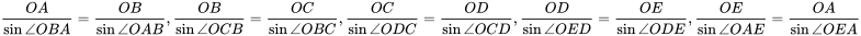 {\displaystyle {\frac {OA}{\sin \angle OBA}}={\frac {OB}{\sin \angle OAB}},{\frac {OB}{\sin \angle OCB}}={\frac {OC}{\sin \angle OBC}},{\frac {OC}{\sin \angle ODC}}={\frac {OD}{\sin \angle OCD}},{\frac {OD}{\sin \angle OED}}={\frac {OE}{\sin \angle ODE}},{\frac {OE}{\sin \angle OAE}}={\frac {OA}{\sin \angle OEA}}}
