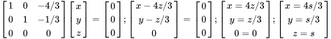 {\displaystyle {\begin{bmatrix}1&0&-4/3\\0&1&-1/3\\0&0&0\end{bmatrix}}{\begin{bmatrix}x\\y\\z\end{bmatrix}}={\begin{bmatrix}0\\0\\0\end{bmatrix}};{\begin{bmatrix}x-4z/3\\y-z/3\\0\end{bmatrix}}={\begin{bmatrix}0\\0\\0\end{bmatrix}};{\begin{bmatrix}x=4z/3\\y=z/3\\0=0\end{bmatrix}};{\begin{bmatrix}x=4s/3\\y=s/3\\z=s\end{bmatrix}}}