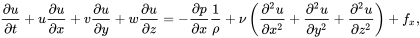 {\frac  {\partial u}{\partial t}}+u{\frac  {\partial u}{\partial x}}+v{\frac  {\partial u}{\partial y}}+w{\frac  {\partial u}{\partial z}}=-{\frac  {\partial p}{\partial x}}{\frac  {1}{\rho }}+\nu \left({\frac  {\partial ^{2}u}{\partial x^{2}}}+{\frac  {\partial ^{2}u}{\partial y^{2}}}+{\frac  {\partial ^{2}u}{\partial z^{2}}}\right)+f_{x},