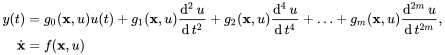 {\begin{aligned}y(t)&=g_{0}({\textbf  {x}},u)u(t)+g_{1}({\textbf  {x}},u){\operatorname {d}^{2}u \over \operatorname {d}t^{2}}+g_{2}({\textbf  {x}},u){\operatorname {d}^{4}u \over \operatorname {d}t^{4}}+\ldots +g_{m}({\textbf  {x}},u){\operatorname {d}^{{2m}}u \over \operatorname {d}t^{{2m}}},\\{\dot  {{\textbf  {x}}}}&=f({\textbf  {x}},u)\end{aligned}}