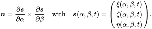 \boldsymbol{n} = \frac{\partial\boldsymbol{s}}{\partial\alpha} \times \frac{\partial\boldsymbol{s}}{\partial\beta}   \quad \text{with} \quad   \boldsymbol{s}(\alpha,\beta,t)      = \begin{pmatrix} \xi(\alpha,\beta,t) \\ \zeta(\alpha,\beta,t) \\ \eta(\alpha,\beta,t) \end{pmatrix}.