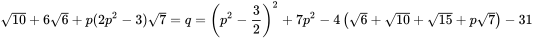 {\sqrt {10}}+6{\sqrt {6}}+p(2p^{2}-3){\sqrt {7}}=q=\left(p^{2}-{\frac {3}{2}}\right)^{2}+7p^{2}-4\left({\sqrt {6}}+{\sqrt {10}}+{\sqrt {15}}+p{\sqrt {7}}\right)-31