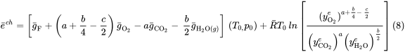 {\bar  {e}}^{{ch}}=\left[{\bar  {g}}_{{{\mathrm  {F}}}}+\left(a+{\frac  {b}{4}}-{\frac  {c}{2}}\right){\bar  {g}}_{{{\mathrm  {O_{{2}}}}}}-a{\bar  {g}}_{{{\mathrm  {CO_{{2}}}}}}-\,{\frac  {b}{2}}{\bar  {g}}_{{{\mathrm  {H_{{2}}O}}(g)}}\right]\,\left(T_{{0,}}p_{{0}}\right)+{\bar  {R}}T_{{0}}\,ln\left[{\frac  {{{(y}_{{{\mathrm  {O_{{2}}}}}}^{{e}})}^{{a+{\frac  {b}{4}}-\,{\frac  {c}{2}}}}}{\left(y_{{{\mathrm  {CO_{{2}}}}}}^{{e}}\right)^{{a}}\left(y_{{{\mathrm  {H_{{2}}O}}}}^{{e}}\right)^{{{\frac  {b}{2}}}}}}\right]{\mbox{(8)}}