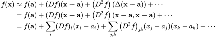 {\displaystyle {\begin{aligned}f(\mathbf {x} )&\approx f(\mathbf {a} )+(Df)(\mathbf {x-a} )+\left(D^{2}f\right)(\Delta (\mathbf {x-a} ))+\cdots \\&=f(\mathbf {a} )+(Df)(\mathbf {x-a} )+\left(D^{2}f\right)(\mathbf {x-a} ,\mathbf {x-a} )+\cdots \\&=f(\mathbf {a} )+\sum _{i}(Df)_{i}(x_{i}-a_{i})+\sum _{j,k}\left(D^{2}f\right)_{jk}(x_{j}-a_{j})(x_{k}-a_{k})+\cdots \end{aligned}}}