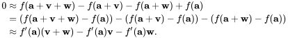 {\begin{aligned}0&\approx f(\mathbf {a} +\mathbf {v} +\mathbf {w} )-f(\mathbf {a} +\mathbf {v} )-f(\mathbf {a} +\mathbf {w} )+f(\mathbf {a} )\\&=(f(\mathbf {a} +\mathbf {v} +\mathbf {w} )-f(\mathbf {a} ))-(f(\mathbf {a} +\mathbf {v} )-f(\mathbf {a} ))-(f(\mathbf {a} +\mathbf {w} )-f(\mathbf {a} ))\\&\approx f'(\mathbf {a} )(\mathbf {v} +\mathbf {w} )-f'(\mathbf {a} )\mathbf {v} -f'(\mathbf {a} )\mathbf {w} .\end{aligned}}