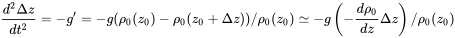 {\frac  {d^{2}\Delta z}{dt^{2}}}=-g^{\prime }=-g(\rho _{0}(z_{0})-\rho _{0}(z_{0}+\Delta z))/\rho _{0}(z_{0})\simeq -g\left(-{\frac  {d\rho _{0}}{dz}}\Delta z\right)/\rho _{0}(z_{0})