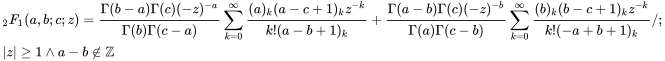 {\displaystyle {\begin{aligned}&_{2}F_{1}(a,b;c;z)={\frac {\Gamma (b-a)\Gamma (c)(-z)^{-a}}{\Gamma (b)\Gamma (c-a)}}\sum _{k=0}^{\infty }{\frac {(a)_{k}(a-c+1)_{k}z^{-k}}{k!(a-b+1)_{k}}}+{\frac {\Gamma (a-b)\Gamma (c)(-z)^{-b}}{\Gamma (a)\Gamma (c-b)}}\sum _{k=0}^{\infty }{\frac {(b)_{k}(b-c+1)_{k}z^{-k}}{k!(-a+b+1)_{k}}}/;\\&|z|\geq 1\wedge a-b\notin \mathbb {Z} \end{aligned}}}
