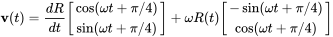 {\mathbf  {v}}(t)={\frac  {dR}{dt}}{\begin{bmatrix}\cos(\omega t+\pi /4)\\\sin(\omega t+\pi /4)\end{bmatrix}}+\omega R(t){\begin{bmatrix}-\sin(\omega t+\pi /4)\\\cos(\omega t+\pi /4)\end{bmatrix}}