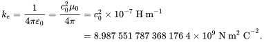 {\displaystyle {\begin{aligned}k_{\text{e}}={\frac {1}{4\pi \varepsilon _{0}}}={\frac {c_{0}^{2}\mu _{0}}{4\pi }}&=c_{0}^{2}\times 10^{-7}\ \mathrm {H\ m} ^{-1}\\&=8.987\ 551\ 787\ 368\ 176\ 4\times 10^{9}\ \mathrm {N\ m^{2}\ C} ^{-2}.\end{aligned}}}