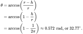 {\displaystyle {\begin{aligned}\theta &=\arccos \left({\frac {r-h}{r}}\right)\\&=\arccos \left(1-{\frac {h}{r}}\right)\\&=\arccos \left(1-{\frac {1}{2\pi }}\right)\approx 0.572\,{\text{ rad,}}{\text{ or }}32.77^{\circ }.\end{aligned}}}