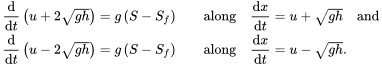 {\displaystyle {\begin{aligned}&{\frac {\mathrm {d} }{\mathrm {d} t}}\left(u+2{\sqrt {gh}}\right)=g\left(S-S_{f}\right)&&{\text{along}}\quad {\frac {\mathrm {d} x}{\mathrm {d} t}}=u+{\sqrt {gh}}\quad {\text{and}}\\&{\frac {\mathrm {d} }{\mathrm {d} t}}\left(u-2{\sqrt {gh}}\right)=g\left(S-S_{f}\right)&&{\text{along}}\quad {\frac {\mathrm {d} x}{\mathrm {d} t}}=u-{\sqrt {gh}}.\end{aligned}}}