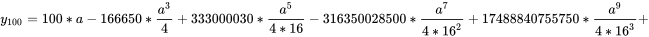 {\displaystyle y_{100}=100*a-166650*{\frac {a^{3}}{4}}+333000030*{\frac {a^{5}}{4*16}}-316350028500*{\frac {a^{7}}{4*16^{2}}}+17488840755750*{\frac {a^{9}}{4*16^{3}}}+}