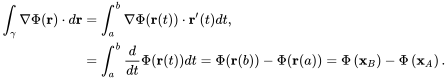 {\displaystyle {\begin{aligned}\int _{\gamma }\nabla \Phi (\mathbf {r} )\cdot d\mathbf {r} &=\int _{a}^{b}\nabla \Phi (\mathbf {r} (t))\cdot \mathbf {r} '(t)dt,\\&=\int _{a}^{b}{\frac {d}{dt}}\Phi (\mathbf {r} (t))dt=\Phi (\mathbf {r} (b))-\Phi (\mathbf {r} (a))=\Phi \left(\mathbf {x} _{B}\right)-\Phi \left(\mathbf {x} _{A}\right).\end{aligned}}}