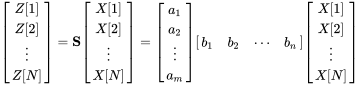 {\begin{bmatrix}Z[1]\\Z[2]\\\vdots \\Z[N]\end{bmatrix}}=\mathbf {S} {\begin{bmatrix}X[1]\\X[2]\\\vdots \\X[N]\end{bmatrix}}={\begin{bmatrix}a_{1}\\a_{2}\\\vdots \\a_{m}\end{bmatrix}}{\begin{bmatrix}b_{1}&b_{2}&\cdots &b_{n}\end{bmatrix}}{\begin{bmatrix}X[1]\\X[2]\\\vdots \\X[N]\end{bmatrix}}