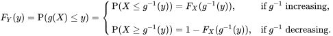 F_{Y}(y)=\operatorname {P}(g(X)\leq y)={\begin{cases}\operatorname {P}(X\leq g^{{-1}}(y))=F_{X}(g^{{-1}}(y)),&{\text{if }}g^{{-1}}{\text{ increasing}},\\\\\operatorname {P}(X\geq g^{{-1}}(y))=1-F_{X}(g^{{-1}}(y)),&{\text{if }}g^{{-1}}{\text{ decreasing}}.\end{cases}}