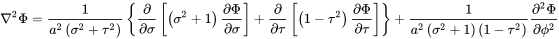 \nabla ^{{2}}\Phi ={\frac  {1}{a^{{2}}\left(\sigma ^{{2}}+\tau ^{{2}}\right)}}\left\{{\frac  {\partial }{\partial \sigma }}\left[\left(\sigma ^{{2}}+1\right){\frac  {\partial \Phi }{\partial \sigma }}\right]+{\frac  {\partial }{\partial \tau }}\left[\left(1-\tau ^{{2}}\right){\frac  {\partial \Phi }{\partial \tau }}\right]\right\}+{\frac  {1}{a^{{2}}\left(\sigma ^{{2}}+1\right)\left(1-\tau ^{{2}}\right)}}{\frac  {\partial ^{{2}}\Phi }{\partial \phi ^{{2}}}}