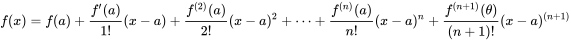 f(x)=f(a)+{\frac  {f'(a)}{1!}}(x-a)+{\frac  {f^{{(2)}}(a)}{2!}}(x-a)^{2}+\cdots +{\frac  {f^{{(n)}}(a)}{n!}}(x-a)^{n}+{\frac  {f^{{(n+1)}}(\theta )}{(n+1)!}}(x-a)^{{(n+1)}}