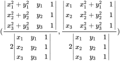 ({\frac  {{\begin{vmatrix}x_{1}^{2}+y_{1}^{2}&y_{1}&1\\x_{2}^{2}+y_{2}^{2}&y_{2}&1\\x_{3}^{2}+y_{3}^{2}&y_{3}&1\end{vmatrix}}}{2{\begin{vmatrix}x_{1}&y_{1}&1\\x_{2}&y_{2}&1\\x_{3}&y_{3}&1\end{vmatrix}}}},{\frac  {{\begin{vmatrix}x_{1}&x_{1}^{2}+y_{1}^{2}&1\\x_{2}&x_{2}^{2}+y_{2}^{2}&1\\x_{3}&x_{3}^{2}+y_{3}^{2}&1\end{vmatrix}}}{2{\begin{vmatrix}x_{1}&y_{1}&1\\x_{2}&y_{2}&1\\x_{3}&y_{3}&1\end{vmatrix}}}})