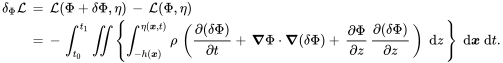 {\begin{aligned}\delta _{\Phi }{\mathcal  {L}}\,&=\,{\mathcal  {L}}(\Phi +\delta \Phi ,\eta )\,-\,{\mathcal  {L}}(\Phi ,\eta )\\&=\,-\,\int _{{t_{0}}}^{{t_{1}}}\iint \left\{\int _{{-h({\boldsymbol  {x}})}}^{{\eta ({\boldsymbol  {x}},t)}}\rho \,\left({\frac  {\partial (\delta \Phi )}{\partial t}}+\,{\boldsymbol  {\nabla }}\Phi \cdot {\boldsymbol  {\nabla }}(\delta \Phi )+\,{\frac  {\partial \Phi }{\partial z}}\,{\frac  {\partial (\delta \Phi )}{\partial z}}\,\right)\;{\text{d}}z\,\right\}\;{\text{d}}{\boldsymbol  {x}}\;{\text{d}}t.\end{aligned}}