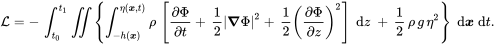 {\mathcal  {L}}=-\,\int _{{t_{0}}}^{{t_{1}}}\iint \left\{\int _{{-h({\boldsymbol  {x}})}}^{{\eta ({\boldsymbol  {x}},t)}}\rho \,\left[{\frac  {\partial \Phi }{\partial t}}+\,{\frac  {1}{2}}\left|{\boldsymbol  {\nabla }}\Phi \right|^{2}+\,{\frac  {1}{2}}\left({\frac  {\partial \Phi }{\partial z}}\right)^{2}\right]\;{\text{d}}z\;+\,{\frac  {1}{2}}\,\rho \,g\,\eta ^{2}\right\}\;{\text{d}}{\boldsymbol  {x}}\;{\text{d}}t.