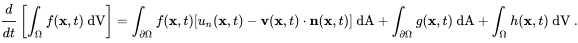 {\cfrac {d}{dt}}\left[\int _{\Omega }f(\mathbf {x} ,t)~{\text{dV}}\right]=\int _{\partial \Omega }f(\mathbf {x} ,t)[u_{n}(\mathbf {x} ,t)-\mathbf {v} (\mathbf {x} ,t)\cdot \mathbf {n} (\mathbf {x} ,t)]~{\text{dA}}+\int _{\partial \Omega }g(\mathbf {x} ,t)~{\text{dA}}+\int _{\Omega }h(\mathbf {x} ,t)~{\text{dV}}~.