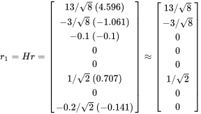 r_{1}=Hr={\begin{bmatrix}13/{\sqrt  {8}}\ (4.596)\\-3/{\sqrt  {8}}\ (-1.061)\\-0.1\ (-0.1)\\0\\0\\1/{\sqrt  {2}}\ (0.707)\\0\\-0.2/{\sqrt  {2}}\ (-0.141)\end{bmatrix}}\approx {\begin{bmatrix}13/{\sqrt  {8}}\\-3/{\sqrt  {8}}\\0\\0\\0\\1/{\sqrt  {2}}\\0\\0\end{bmatrix}}