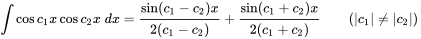 \int \cos c_{1}x\cos c_{2}x\;dx={\frac {\sin(c_{1}-c_{2})x}{2(c_{1}-c_{2})}}+{\frac {\sin(c_{1}+c_{2})x}{2(c_{1}+c_{2})}}\qquad {\mbox{(}}|c_{1}|\neq |c_{2}|{\mbox{)}}\,\!