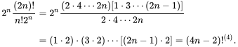 {\begin{aligned}2^{n}{\frac  {(2n)!}{n!2^{n}}}&=2^{n}{\frac  {(2\cdot 4\cdots 2n)[1\cdot 3\cdots (2n-1)]}{2\cdot 4\cdots 2n}}\\[8pt]&=(1\cdot 2)\cdot (3\cdot 2)\cdots [(2n-1)\cdot 2]=(4n-2)!^{{(4)}}.\end{aligned}}