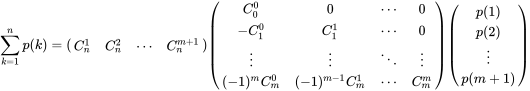 {\displaystyle \sum _{k=1}^{n}p(k)={\begin{pmatrix}C_{n}^{1}&C_{n}^{2}&\cdots &C_{n}^{m+1}\end{pmatrix}}{\begin{pmatrix}C_{0}^{0}&0&\cdots &0\\-C_{1}^{0}&C_{1}^{1}&\cdots &0\\\vdots &\vdots &\ddots &\vdots \\(-1)^{m}C_{m}^{0}&(-1)^{m-1}C_{m}^{1}&\cdots &C_{m}^{m}\\\end{pmatrix}}{\begin{pmatrix}p(1)\\p(2)\\\vdots \\p(m+1)\end{pmatrix}}}