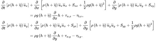 {\displaystyle {\begin{aligned}{\frac {\partial }{\partial t}}\left[\rho \left(h+{\overline {\eta }}\right){\overline {u}}_{x}\right]&+{\frac {\partial }{\partial x}}\left[\rho \left(h+{\overline {\eta }}\right){\overline {u}}_{x}{\overline {u}}_{x}+S_{xx}+{\frac {1}{2}}\rho g(h+{\overline {\eta }})^{2}\right]+{\frac {\partial }{\partial y}}\left[\rho \left(h+{\overline {\eta }}\right){\overline {u}}_{x}{\overline {u}}_{y}+S_{xy}\right]\\&=\rho g\left(h+{\overline {\eta }}\right){\frac {\partial }{\partial x}}h+\tau _{w,x}-\tau _{b,x},\\{\frac {\partial }{\partial t}}\left[\rho \left(h+{\overline {\eta }}\right){\overline {u}}_{y}\right]&+{\frac {\partial }{\partial x}}\left[\rho \left(h+{\overline {\eta }}\right){\overline {u}}_{y}{\overline {u}}_{x}+S_{yx}\right]+{\frac {\partial }{\partial y}}\left[\rho \left(h+{\overline {\eta }}\right){\overline {u}}_{y}{\overline {u}}_{y}+S_{yy}+{\frac {1}{2}}\rho g(h+{\overline {\eta }})^{2}\right]\\&=\rho g\left(h+{\overline {\eta }}\right){\frac {\partial }{\partial y}}h+\tau _{w,y}-\tau _{b,y}.\end{aligned}}}